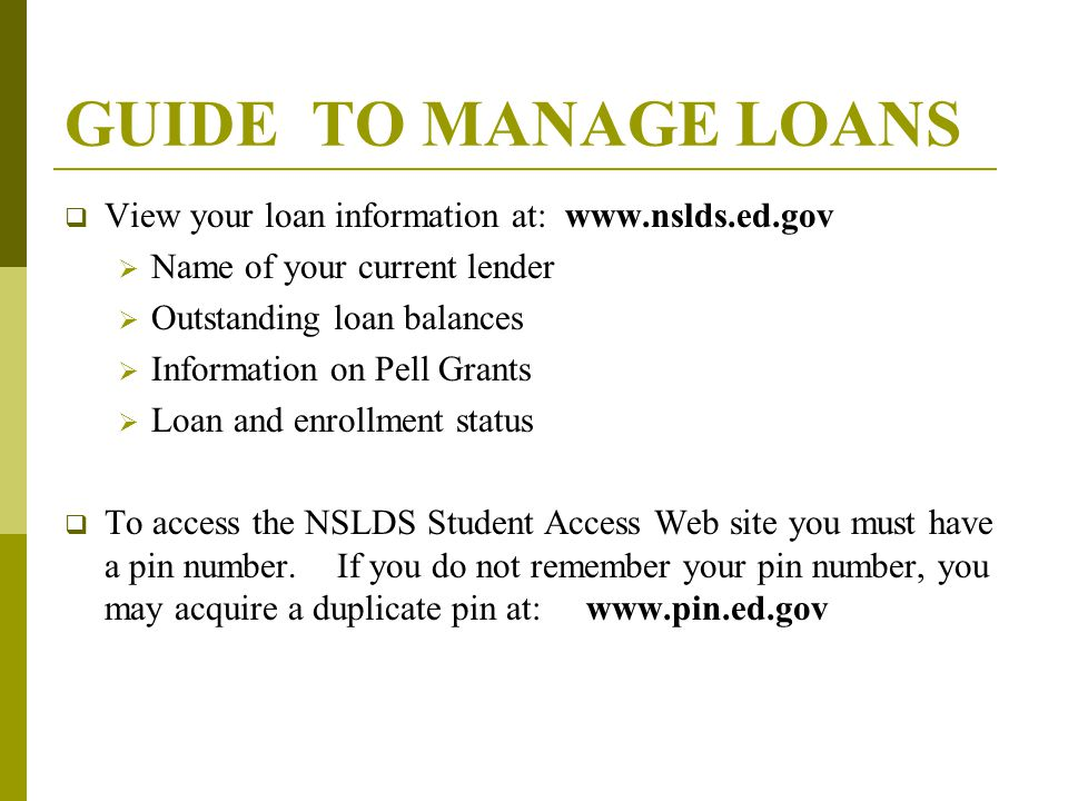GUIDE TO MANAGE LOANS  View your loan information at: www.nslds.ed.gov  Name of your current lender  Outstanding loan balances  Information on Pell Grants  Loan and enrollment status  To access the NSLDS Student Access Web site you must have a pin number.
