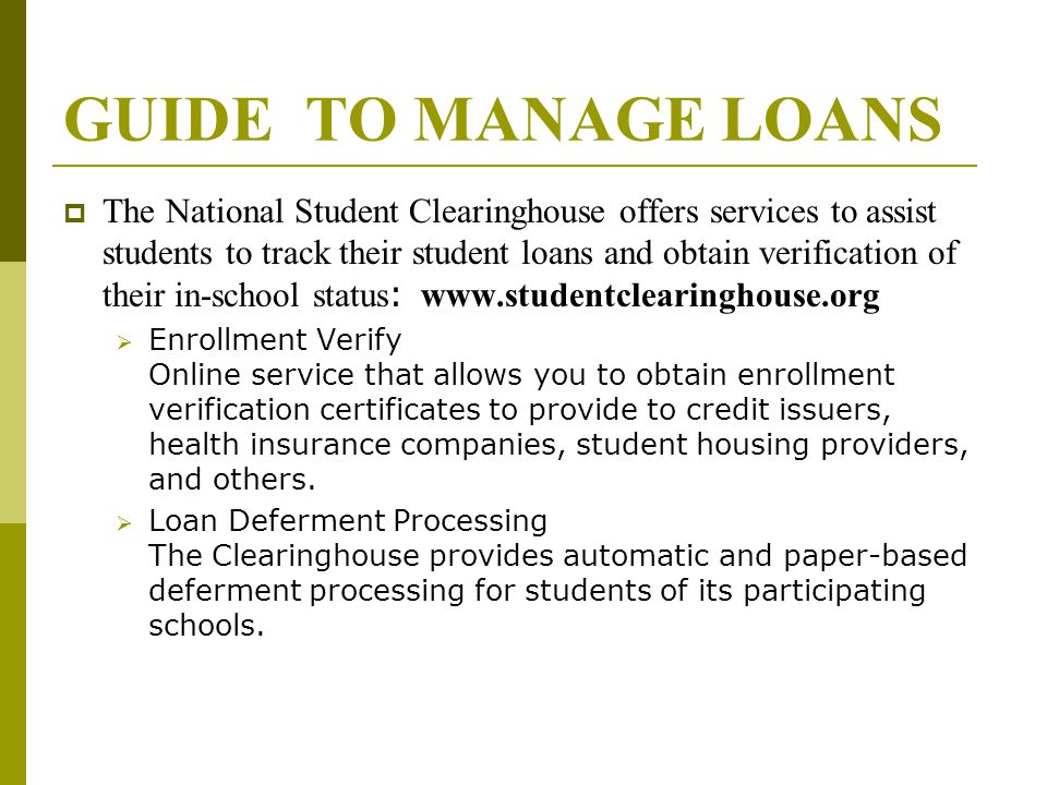 GUIDE TO MANAGE LOANS  The National Student Clearinghouse offers services to assist students to track their student loans and obtain verification of