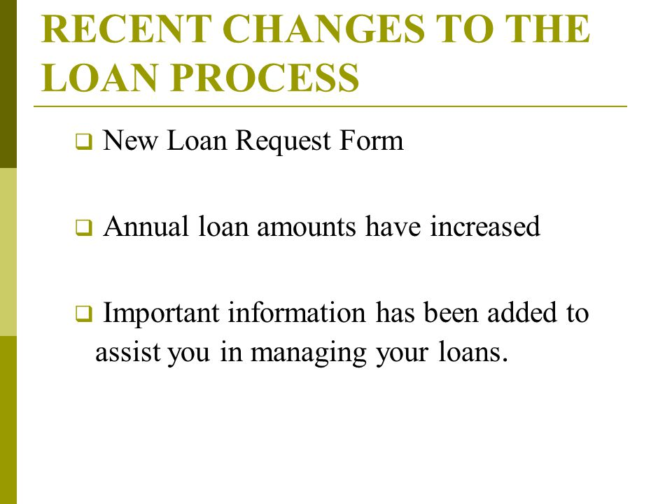 RECENT CHANGES TO THE LOAN PROCESS  New Loan Request Form  Annual loan amounts have increased  Important information has been added to assist you in managing your loans.