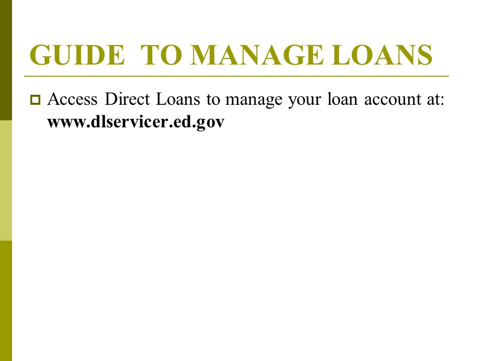 GUIDE TO MANAGE LOANS  Access Direct Loans to manage your loan account at: www.dlservicer.ed.gov