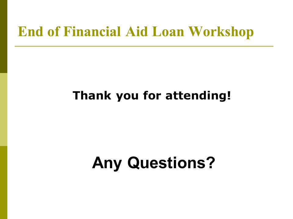 End of Financial Aid Loan Workshop Thank you for attending! Any Questions