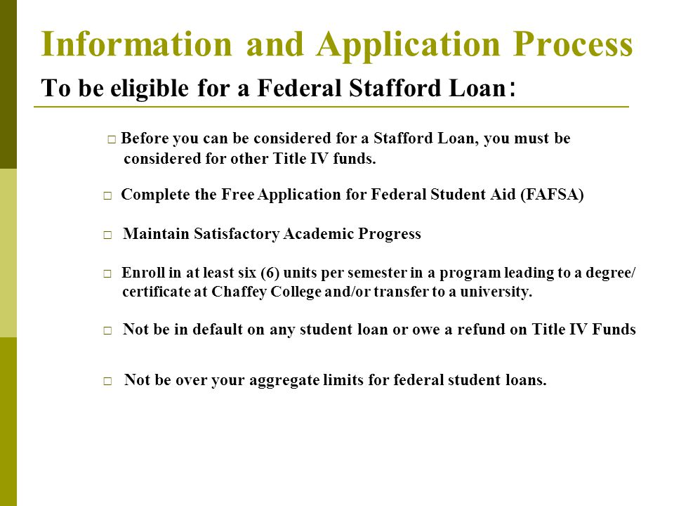 Information and Application Process To be eligible for a Federal Stafford Loan : □ Complete the Free Application for Federal Student Aid (FAFSA) □ Maintain Satisfactory Academic Progress □ Enroll in at least six (6) units per semester in a program leading to a degree/ certificate at Chaffey College and/or transfer to a university.