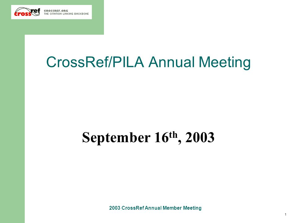 1 2003 CrossRef Annual Member Meeting CrossRef/PILA Annual Meeting September 16 th, 2003