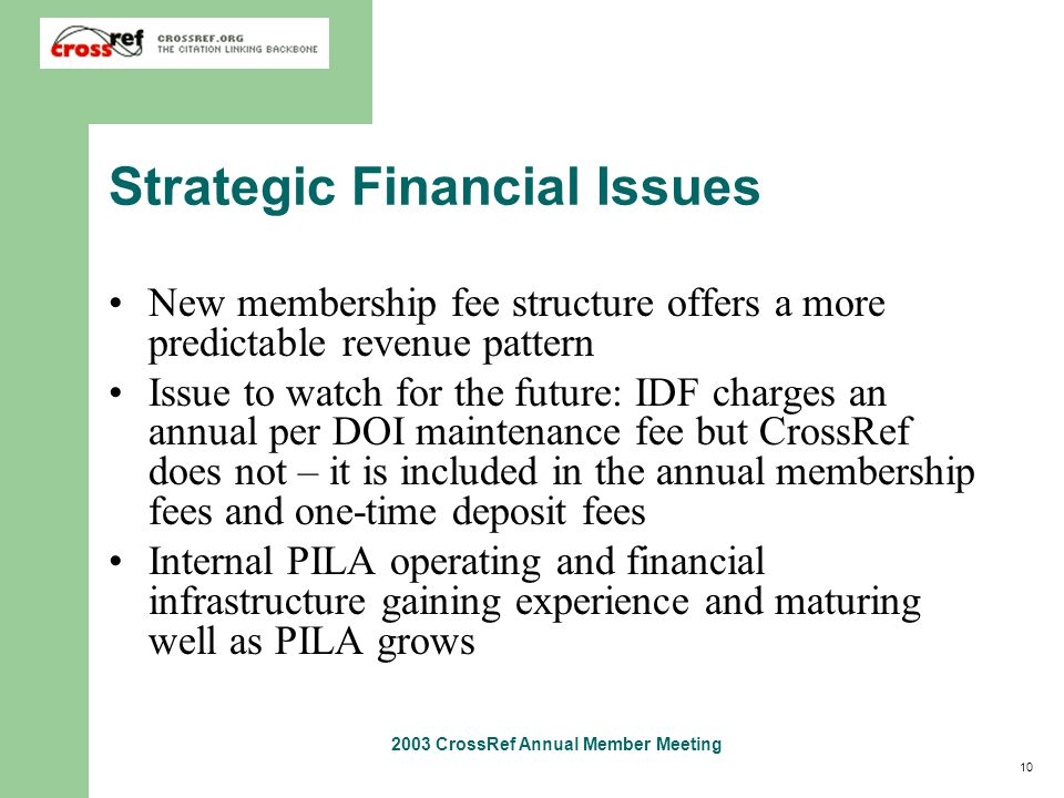 10 2003 CrossRef Annual Member Meeting Strategic Financial Issues New membership fee structure offers a more predictable revenue pattern Issue to watch for the future: IDF charges an annual per DOI maintenance fee but CrossRef does not – it is included in the annual membership fees and one-time deposit fees Internal PILA operating and financial infrastructure gaining experience and maturing well as PILA grows