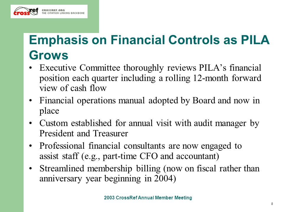 8 2003 CrossRef Annual Member Meeting Emphasis on Financial Controls as PILA Grows Executive Committee thoroughly reviews PILA's financial position each quarter including a rolling 12-month forward view of cash flow Financial operations manual adopted by Board and now in place Custom established for annual visit with audit manager by President and Treasurer Professional financial consultants are now engaged to assist staff (e.g., part-time CFO and accountant) Streamlined membership billing (now on fiscal rather than anniversary year beginning in 2004)
