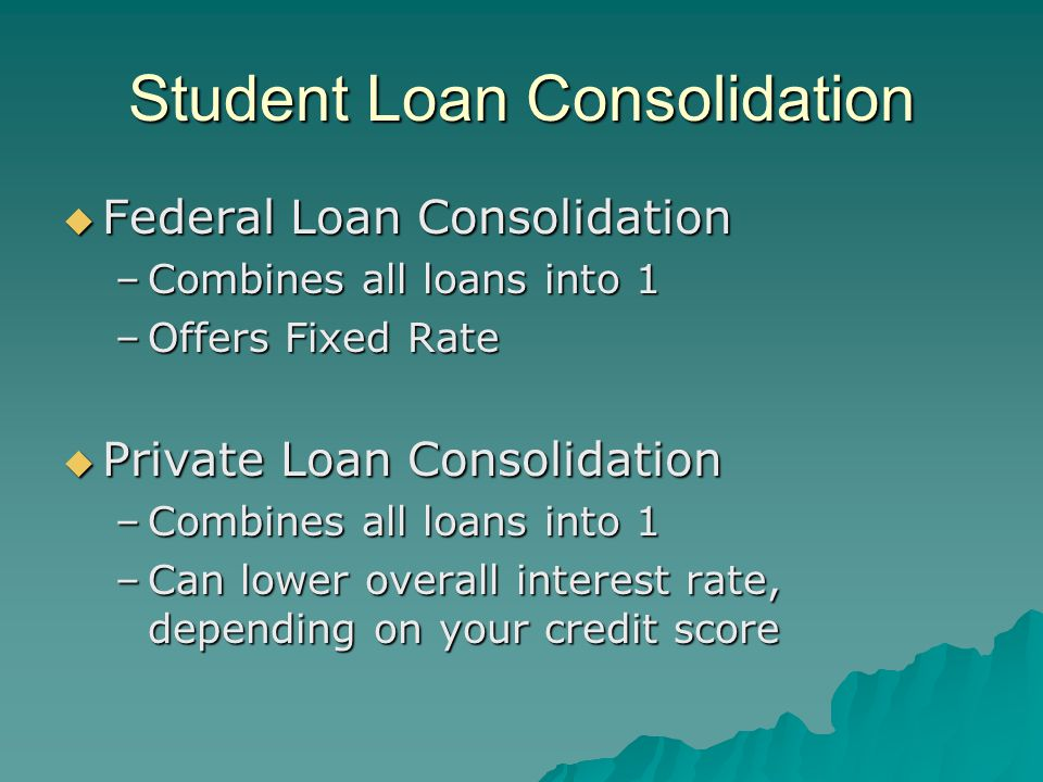 Student Loan Consolidation  Federal Loan Consolidation –Combines all loans into 1 –Offers Fixed Rate  Private Loan Consolidation –Combines all loans into 1 –Can lower overall interest rate, depending on your credit score