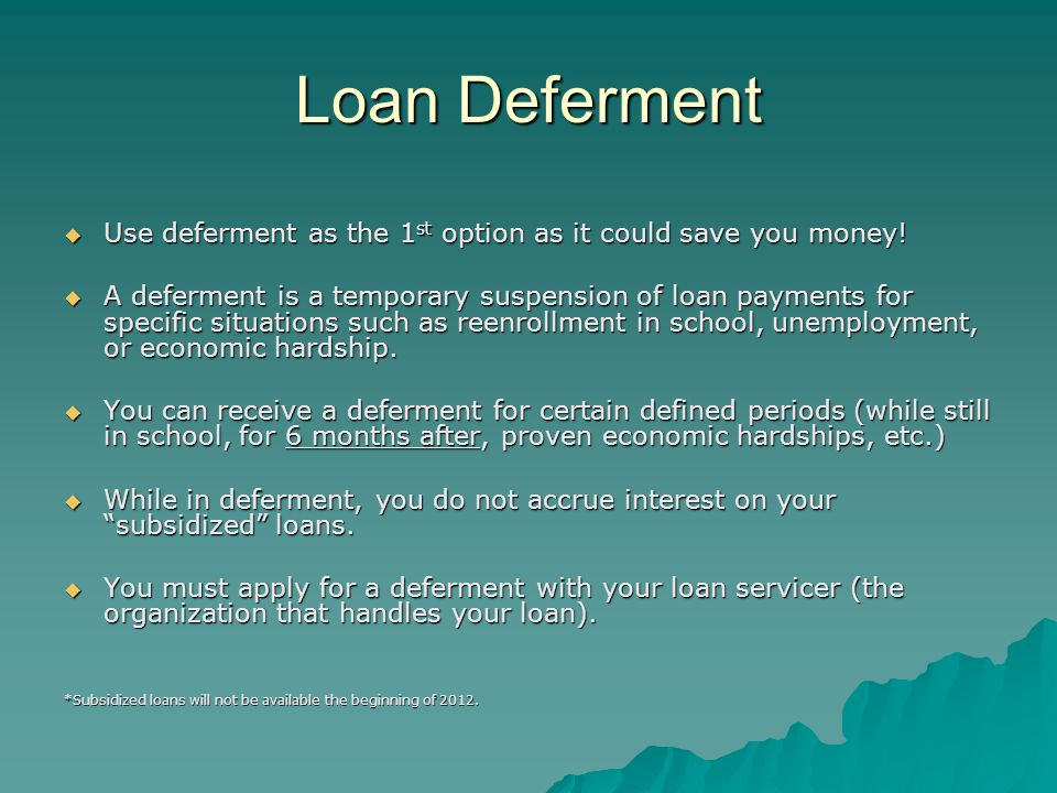 Loan Deferment  Use deferment as the 1 st option as it could save you money.