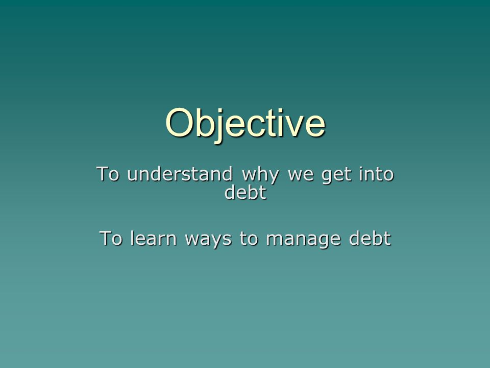 Objective To understand why we get into debt To learn ways to manage debt