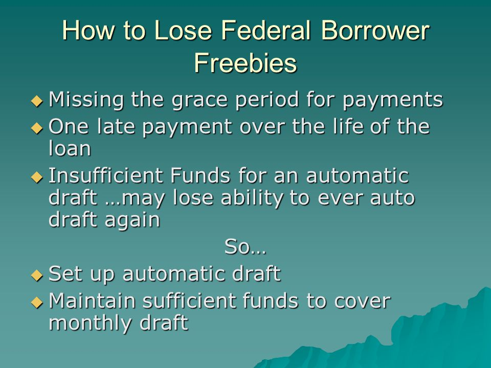 How to Lose Federal Borrower Freebies  Missing the grace period for payments  One late payment over the life of the loan  Insufficient Funds for an automatic draft …may lose ability to ever auto draft again So…  Set up automatic draft  Maintain sufficient funds to cover monthly draft