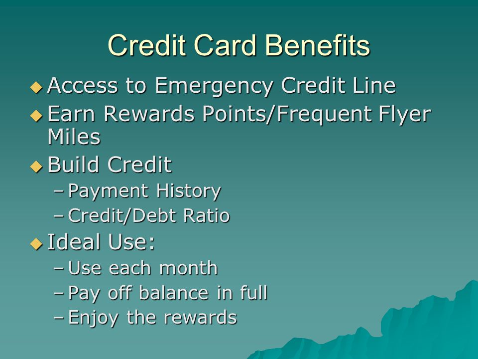 Credit Card Benefits  Access to Emergency Credit Line  Earn Rewards Points/Frequent Flyer Miles  Build Credit –Payment History –Credit/Debt Ratio  Ideal Use: –Use each month –Pay off balance in full –Enjoy the rewards