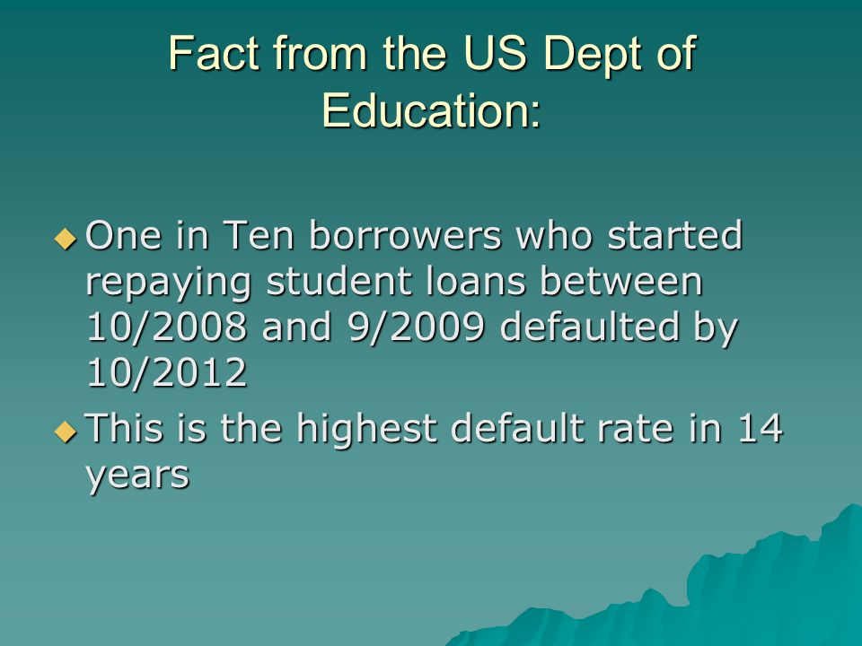 Fact from the US Dept of Education:  One in Ten borrowers who started repaying student loans between 10/2008 and 9/2009 defaulted by 10/2012  This is the highest default rate in 14 years