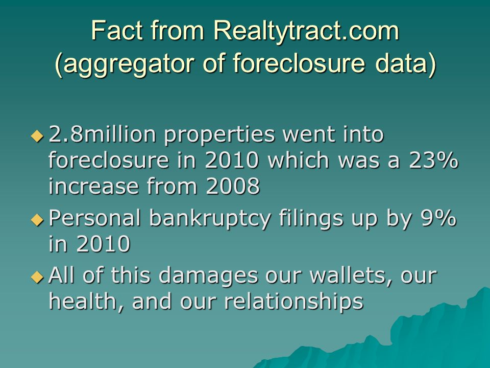 Fact from Realtytract.com (aggregator of foreclosure data)  2.8million properties went into foreclosure in 2010 which was a 23% increase from 2008  Personal bankruptcy filings up by 9% in 2010  All of this damages our wallets, our health, and our relationships
