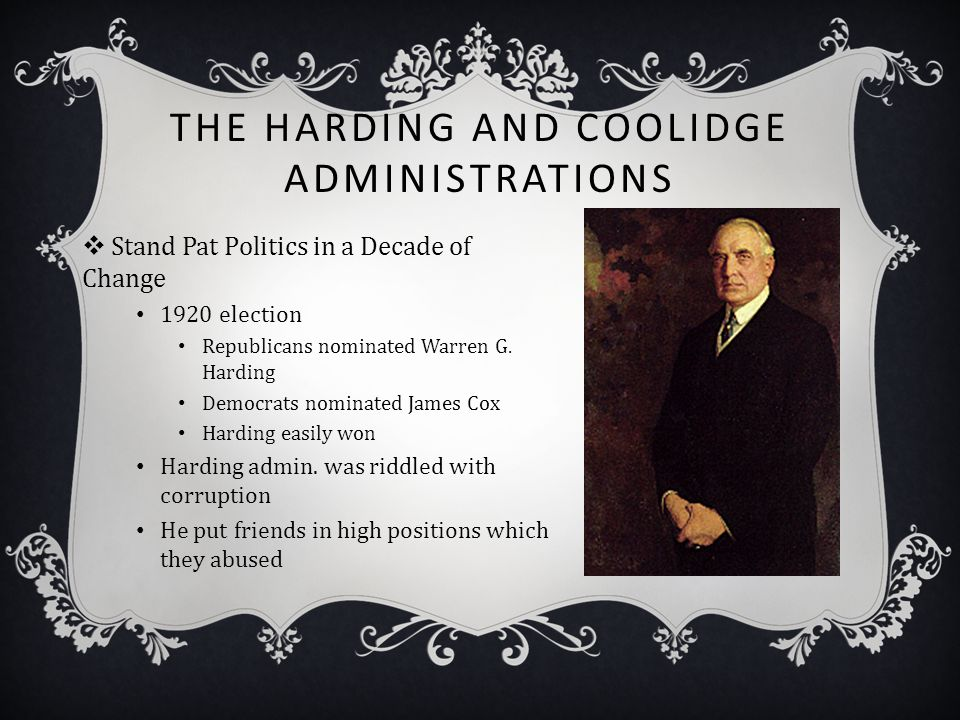 THE HARDING AND COOLIDGE ADMINISTRATIONS  Stand Pat Politics in a Decade of Change 1920 election Republicans nominated Warren G. Harding Democrats no