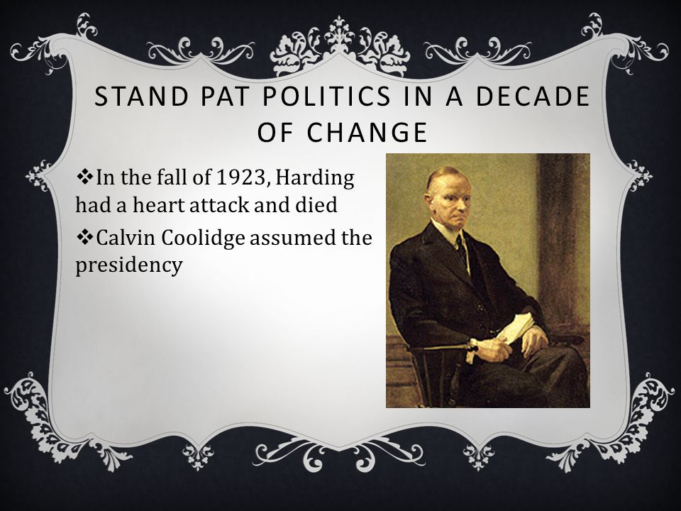 STAND PAT POLITICS IN A DECADE OF CHANGE  In the fall of 1923, Harding had a heart attack and died  Calvin Coolidge assumed the presidency