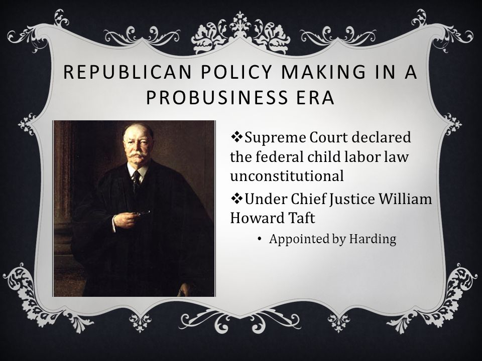 REPUBLICAN POLICY MAKING IN A PROBUSINESS ERA  Supreme Court declared the federal child labor law unconstitutional  Under Chief Justice William Howa