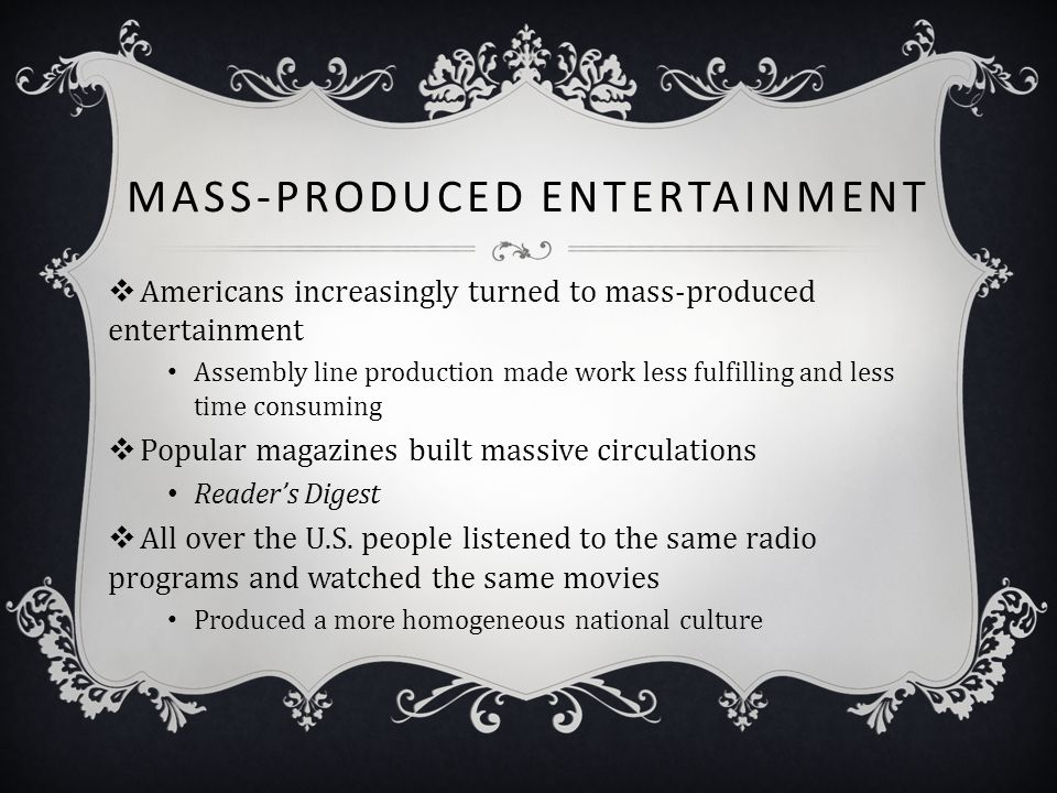 MASS-PRODUCED ENTERTAINMENT  Americans increasingly turned to mass-produced entertainment Assembly line production made work less fulfilling and less