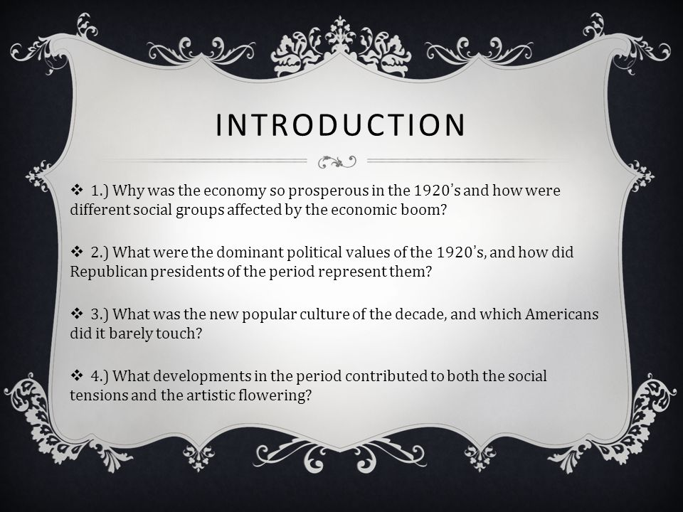 INTRODUCTION  1.) Why was the economy so prosperous in the 1920's and how were different social groups affected by the economic boom?  2.) What were