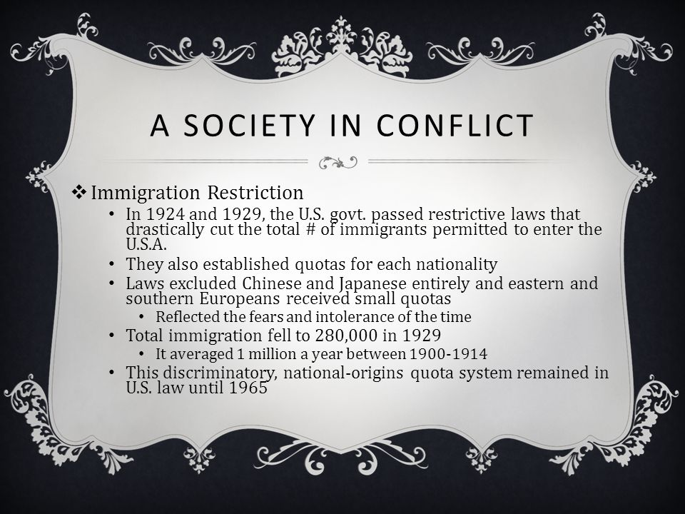 A SOCIETY IN CONFLICT  Immigration Restriction In 1924 and 1929, the U.S. govt. passed restrictive laws that drastically cut the total # of immigrant