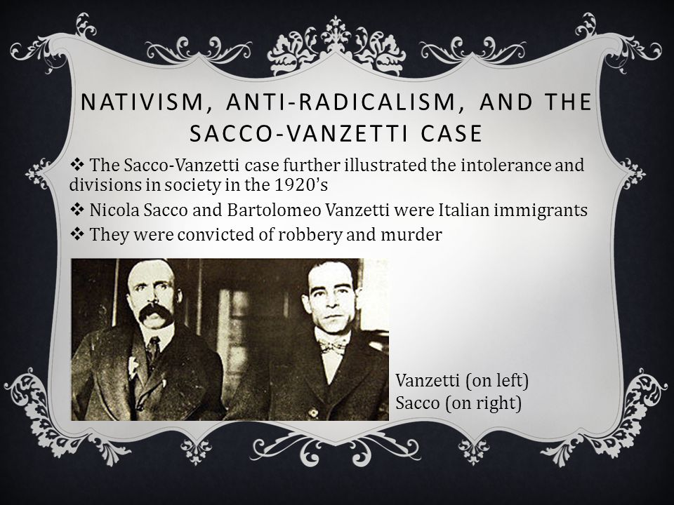 NATIVISM, ANTI-RADICALISM, AND THE SACCO-VANZETTI CASE  The Sacco-Vanzetti case further illustrated the intolerance and divisions in society in the 1
