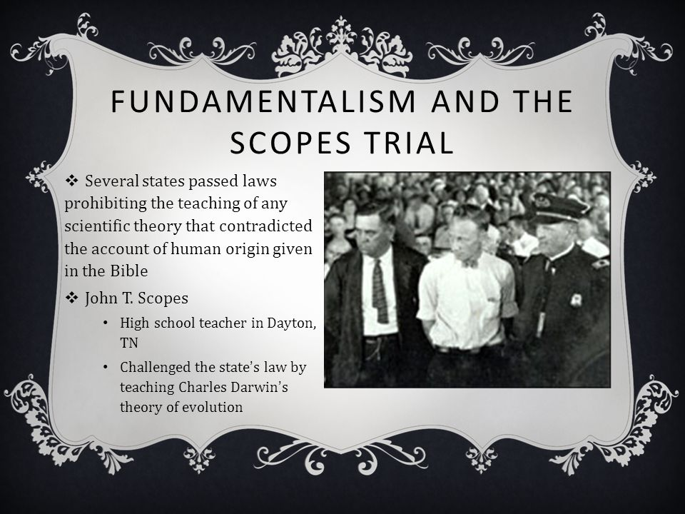 FUNDAMENTALISM AND THE SCOPES TRIAL  Several states passed laws prohibiting the teaching of any scientific theory that contradicted the account of hu