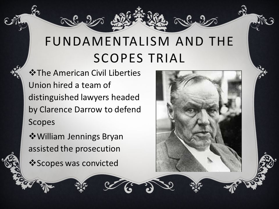 FUNDAMENTALISM AND THE SCOPES TRIAL  The American Civil Liberties Union hired a team of distinguished lawyers headed by Clarence Darrow to defend Sco