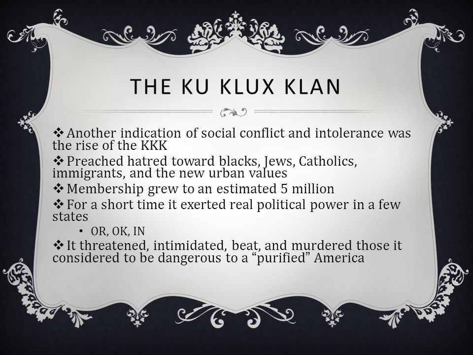 THE KU KLUX KLAN  Another indication of social conflict and intolerance was the rise of the KKK  Preached hatred toward blacks, Jews, Catholics, imm
