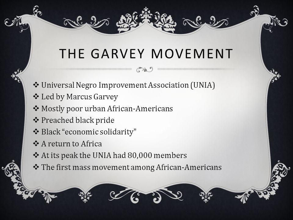 THE GARVEY MOVEMENT  Universal Negro Improvement Association (UNIA)  Led by Marcus Garvey  Mostly poor urban African-Americans  Preached black pri