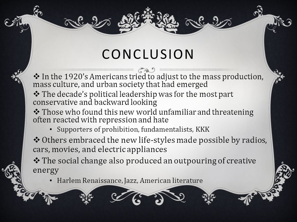 CONCLUSION  In the 1920's Americans tried to adjust to the mass production, mass culture, and urban society that had emerged  The decade's political