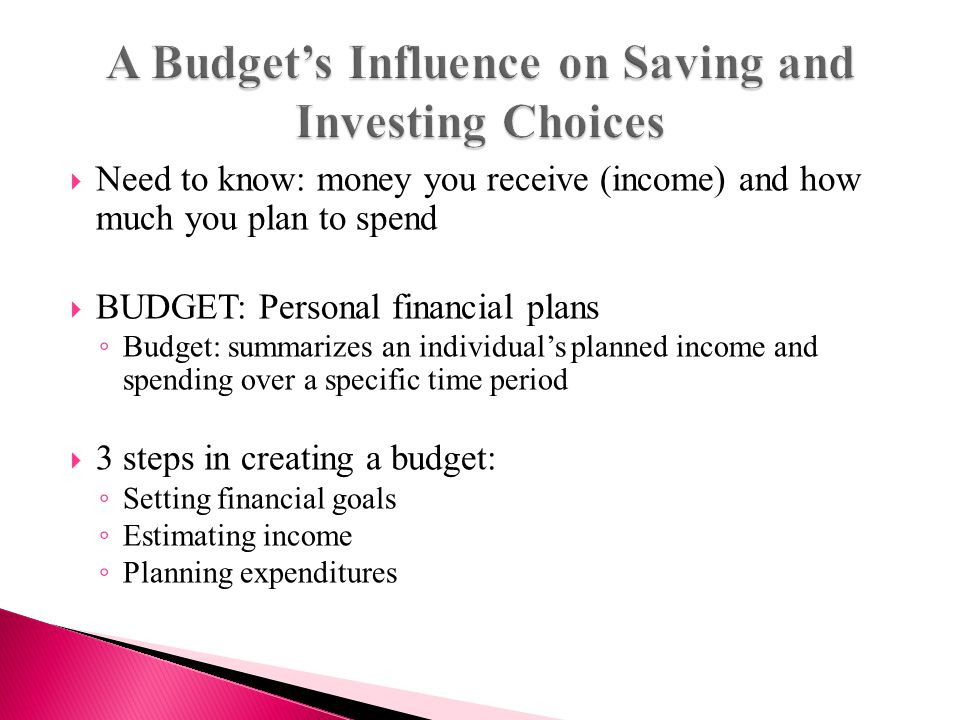  Need to know: money you receive (income) and how much you plan to spend  BUDGET: Personal financial plans ◦ Budget: summarizes an individual's planned income and spending over a specific time period  3 steps in creating a budget: ◦ Setting financial goals ◦ Estimating income ◦ Planning expenditures