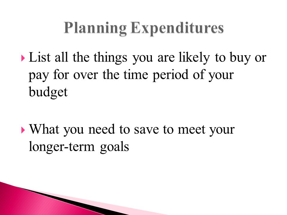  List all the things you are likely to buy or pay for over the time period of your budget  What you need to save to meet your longer-term goals