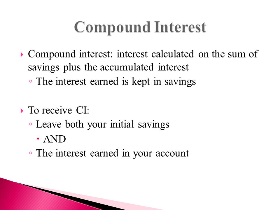  Compound interest: interest calculated on the sum of savings plus the accumulated interest ◦ The interest earned is kept in savings  To receive CI: ◦ Leave both your initial savings  AND ◦ The interest earned in your account