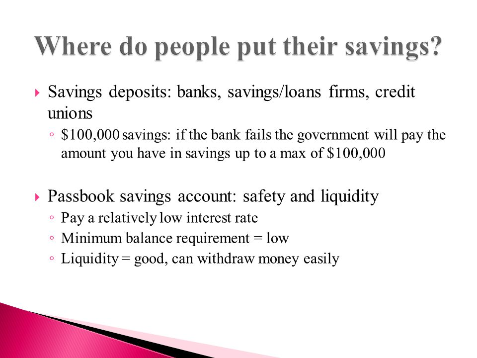  Savings deposits: banks, savings/loans firms, credit unions ◦ $100,000 savings: if the bank fails the government will pay the amount you have in savings up to a max of $100,000  Passbook savings account: safety and liquidity ◦ Pay a relatively low interest rate ◦ Minimum balance requirement = low ◦ Liquidity = good, can withdraw money easily