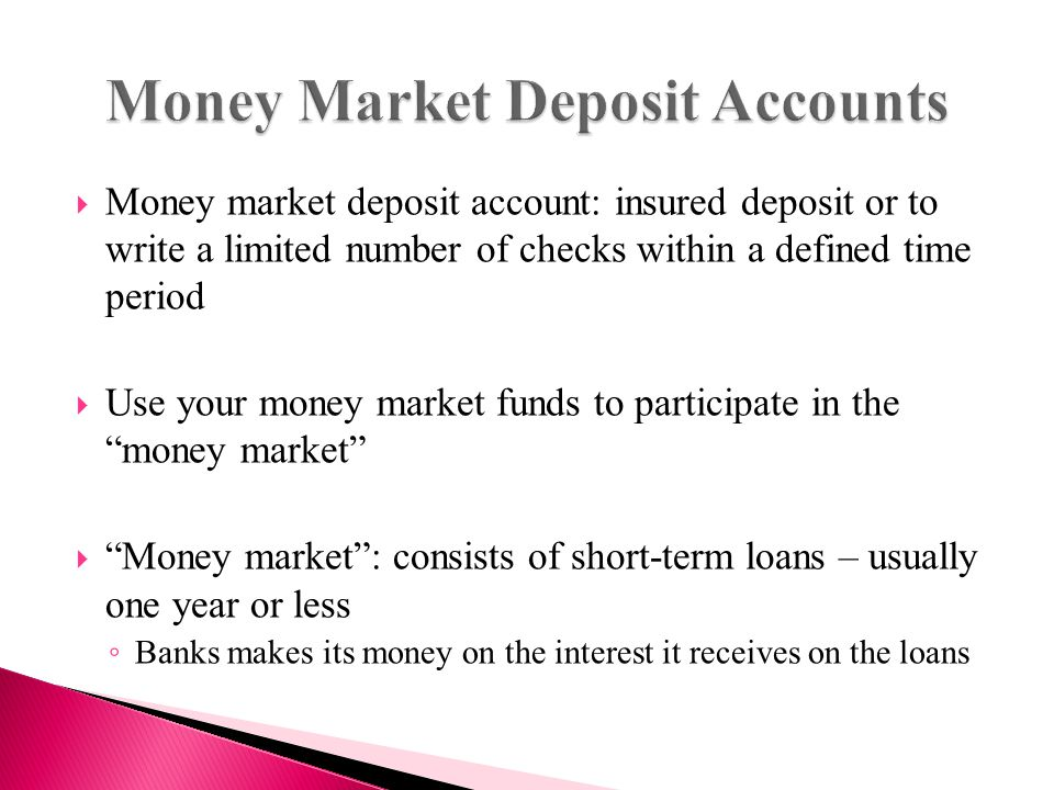  Money market deposit account: insured deposit or to write a limited number of checks within a defined time period  Use your money market funds to participate in the money market  Money market : consists of short-term loans – usually one year or less ◦ Banks makes its money on the interest it receives on the loans