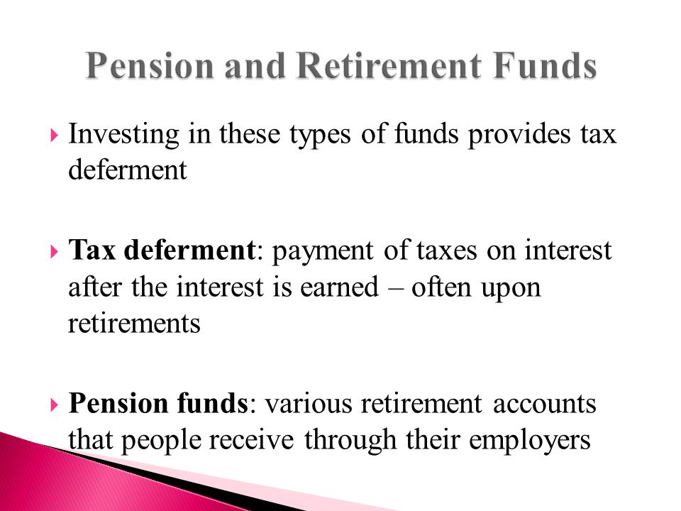  Investing in these types of funds provides tax deferment  Tax deferment: payment of taxes on interest after the interest is earned – often upon retirements  Pension funds: various retirement accounts that people receive through their employers