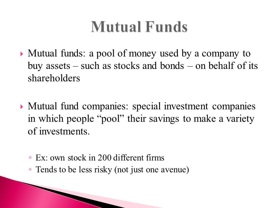  Mutual funds: a pool of money used by a company to buy assets – such as stocks and bonds – on behalf of its shareholders  Mutual fund companies: special investment companies in which people pool their savings to make a variety of investments.