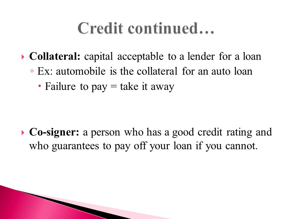  Collateral: capital acceptable to a lender for a loan ◦ Ex: automobile is the collateral for an auto loan  Failure to pay = take it away  Co-signer: a person who has a good credit rating and who guarantees to pay off your loan if you cannot.