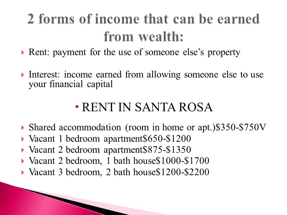  Rent: payment for the use of someone else's property  Interest: income earned from allowing someone else to use your financial capital  RENT IN SANTA ROSA  Shared accommodation (room in home or apt.)$350-$750V  Vacant 1 bedroom apartment$650-$1200  Vacant 2 bedroom apartment$875-$1350  Vacant 2 bedroom, 1 bath house$1000-$1700  Vacant 3 bedroom, 2 bath house$1200-$2200