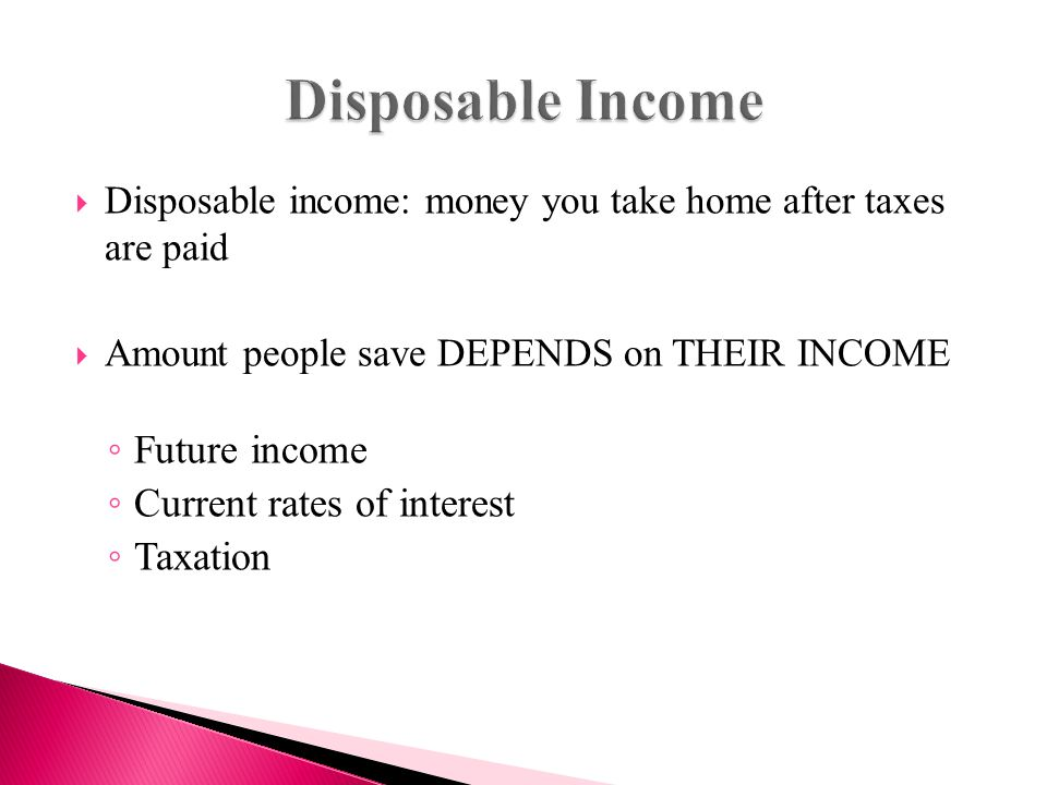  Disposable income: money you take home after taxes are paid  Amount people save DEPENDS on THEIR INCOME ◦ Future income ◦ Current rates of interest ◦ Taxation