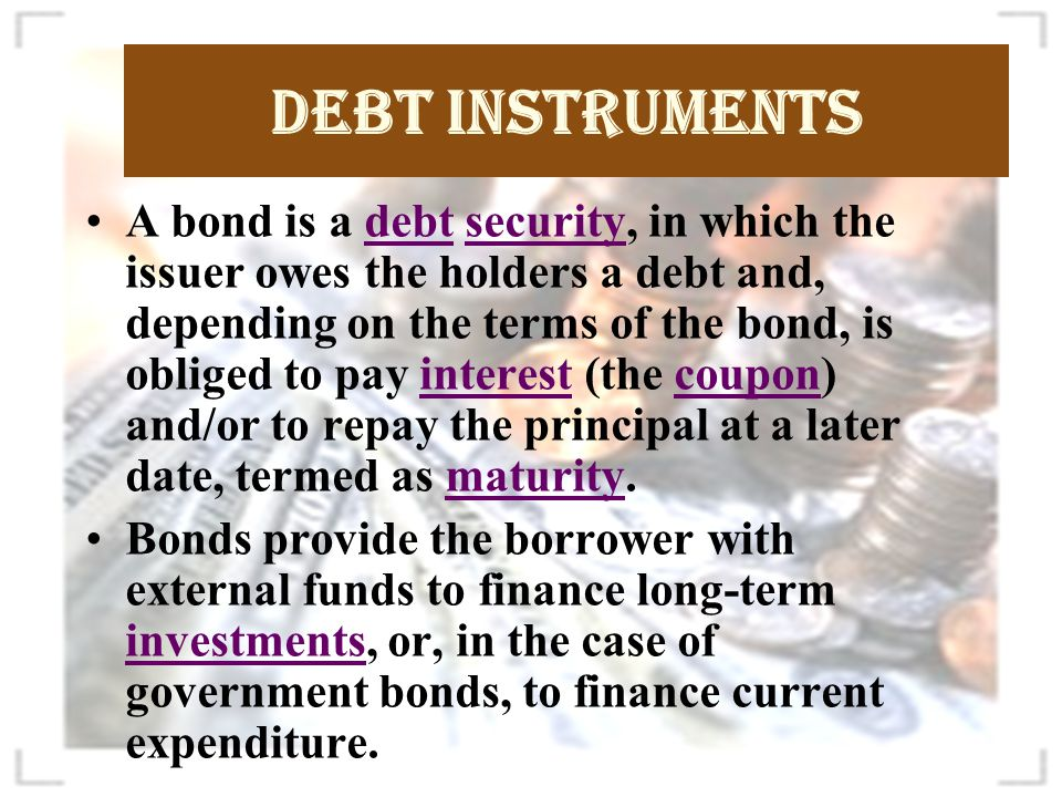 Debt Instruments TypeTypical Features Central Government SecuritiesMedium – long term bonds issued by RBI on behalf of GOI.