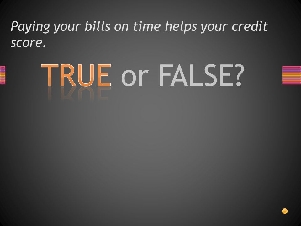 TRUE or FALSE? Paying your bills on time helps your credit score.