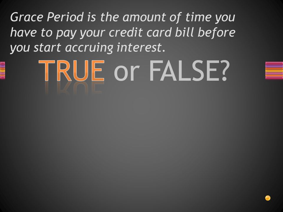 TRUE or FALSE? Grace Period is the amount of time you have to pay your credit card bill before you start accruing interest.