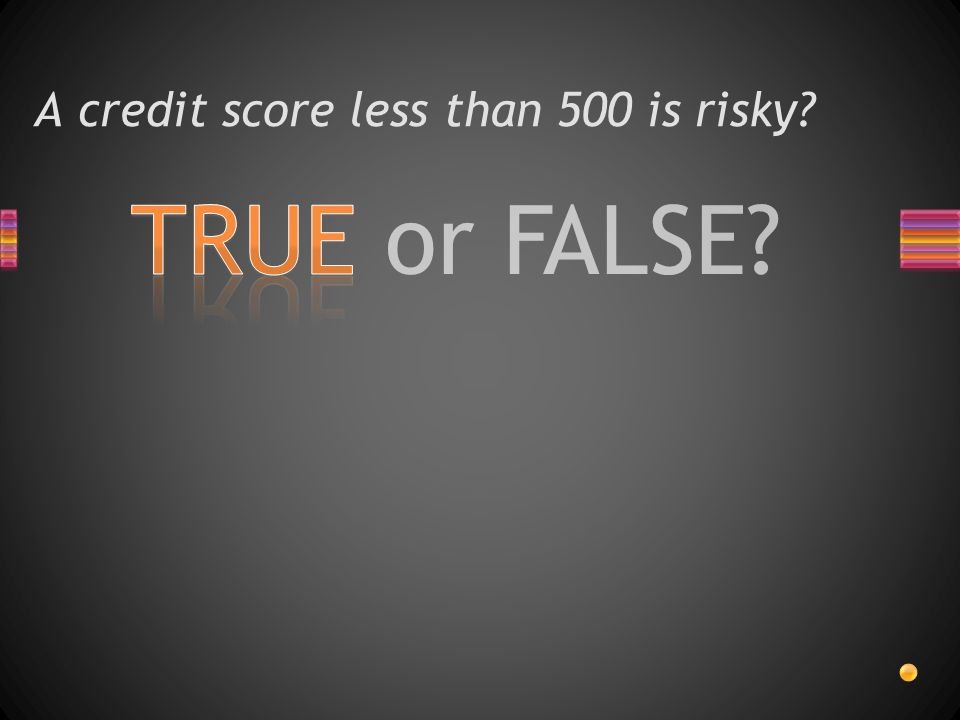 TRUE or FALSE? A credit score less than 500 is risky?