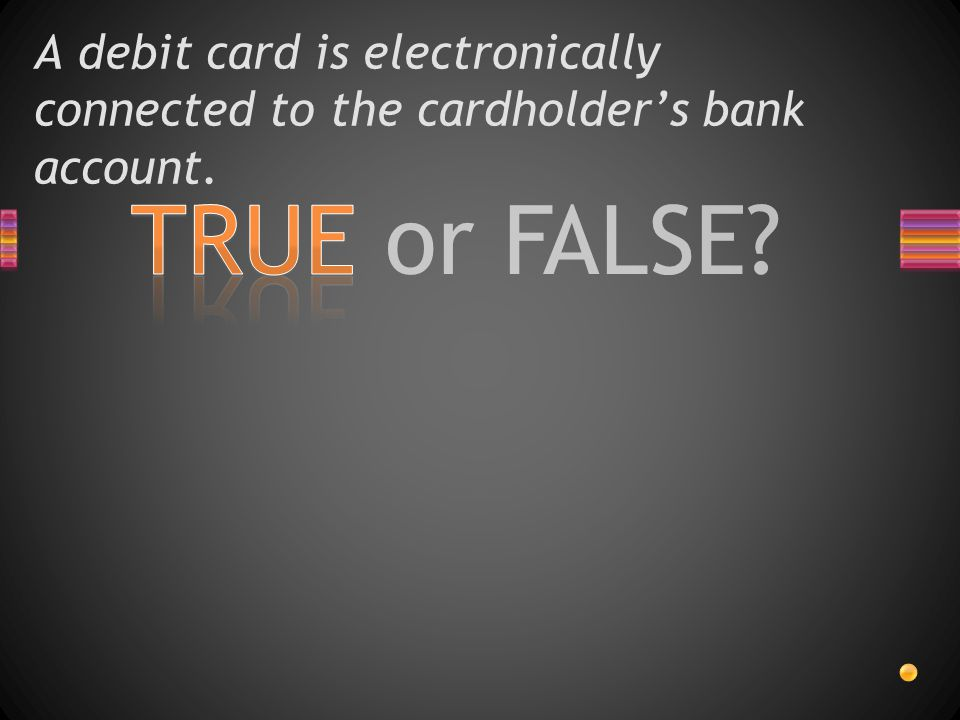 TRUE or FALSE? A debit card is electronically connected to the cardholder's bank account.