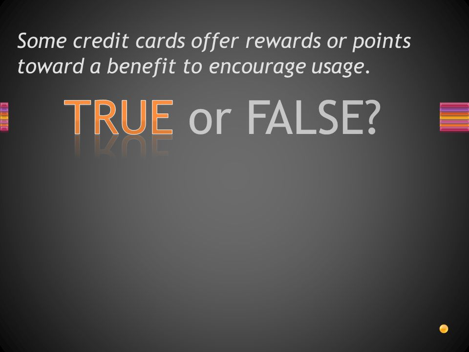 TRUE or FALSE? Some credit cards offer rewards or points toward a benefit to encourage usage.