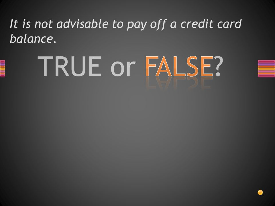 TRUE or FALSE? It is not advisable to pay off a credit card balance.