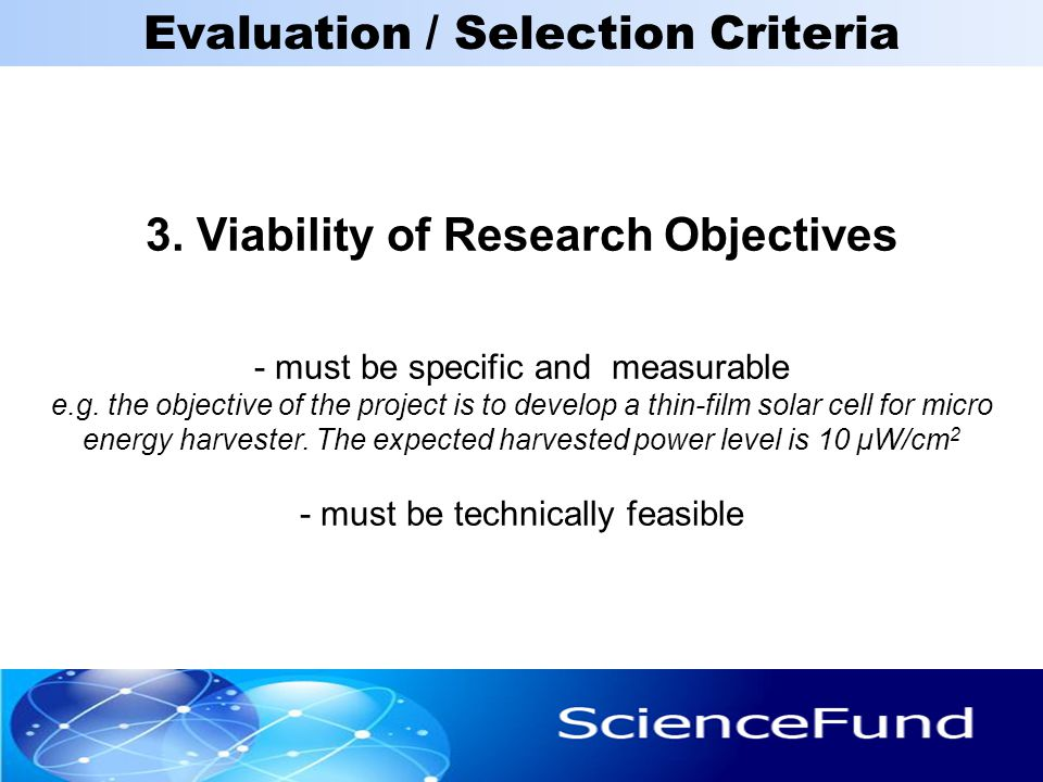 3. Viability of Research Objectives - must be specific and measurable e.g. the objective of the project is to develop a thin-film solar cell for micro