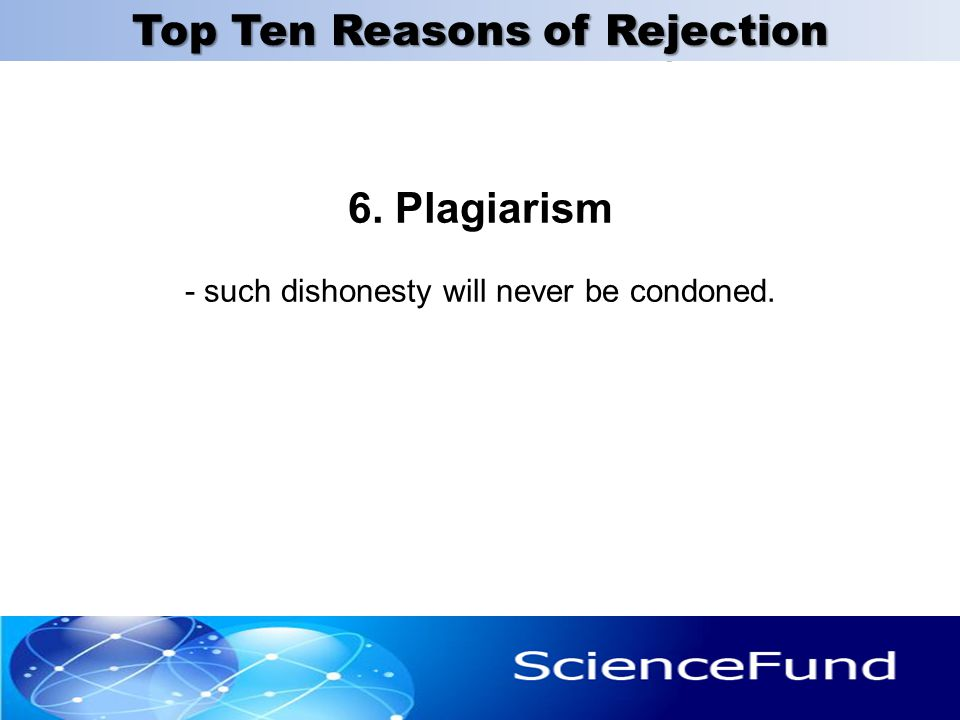 6. Plagiarism - such dishonesty will never be condoned. 25 Top Ten Reasons of Rejection