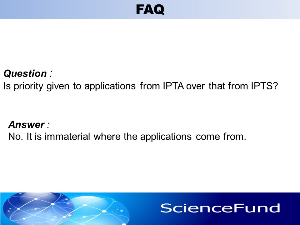 Question : Is priority given to applications from IPTA over that from IPTS? 32 Answer : No. It is immaterial where the applications come from. FAQ