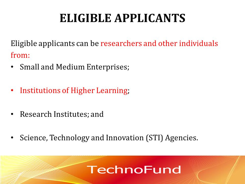 ELIGIBLE APPLICANTS Eligible applicants can be researchers and other individuals from: Small and Medium Enterprises; Institutions of Higher Learning;