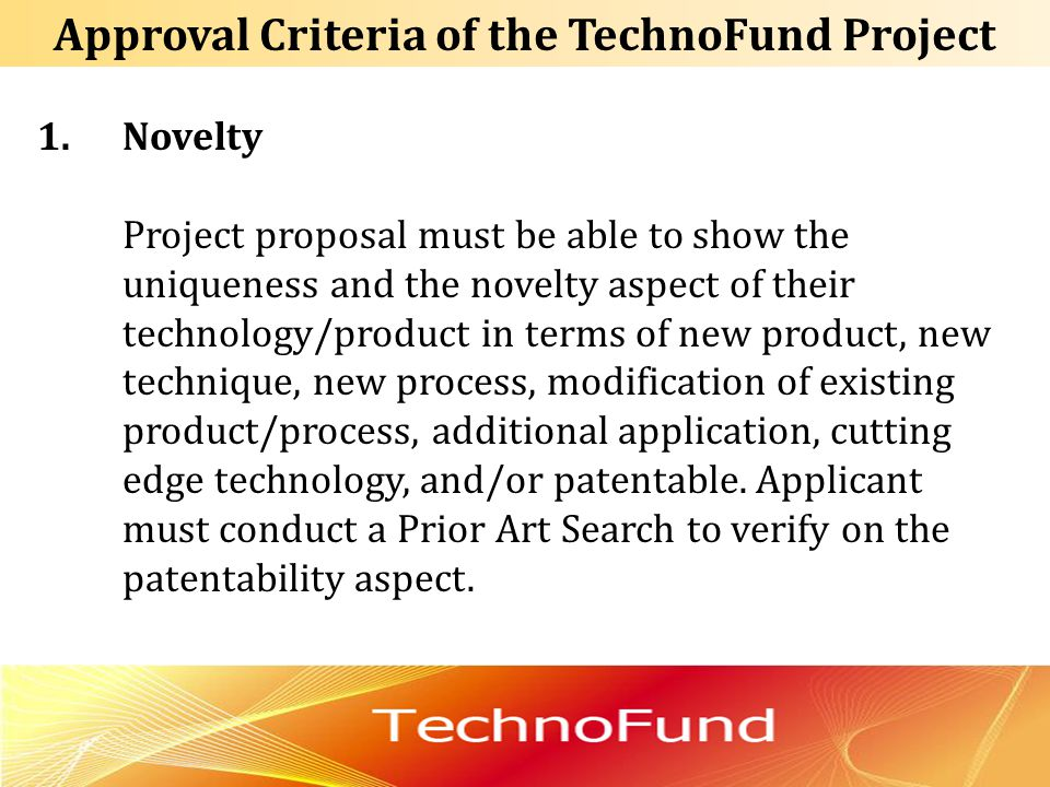 Approval Criteria of the TechnoFund Project 1.Novelty Project proposal must be able to show the uniqueness and the novelty aspect of their technology/